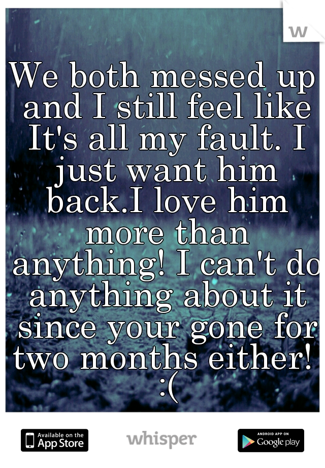 We both messed up and I still feel like It's all my fault. I just want him back.I love him more than anything! I can't do anything about it since your gone for two months either!  :(