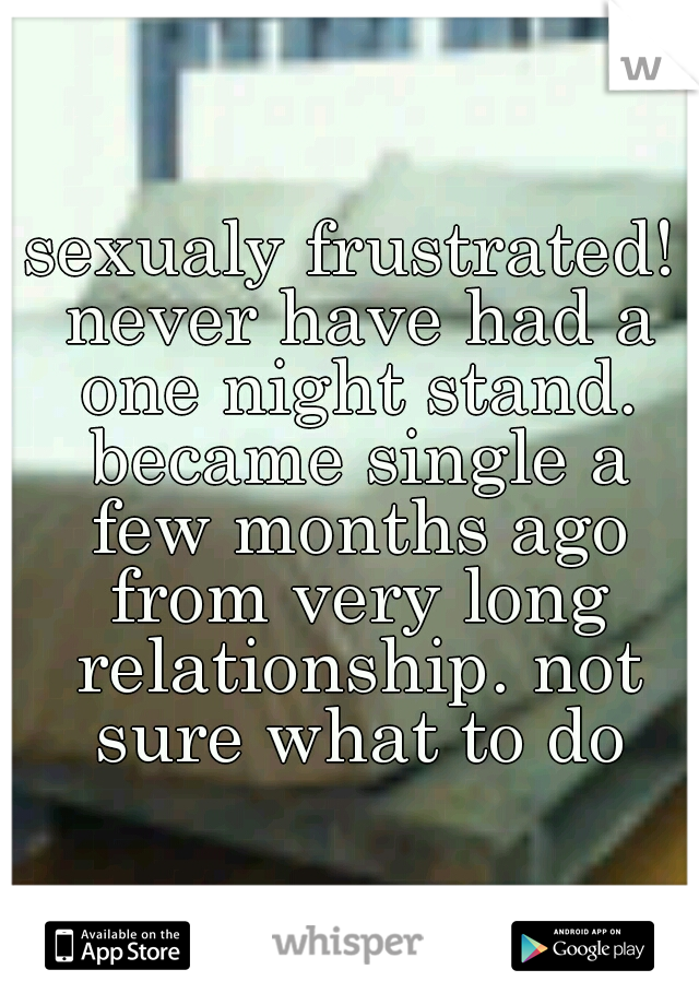 sexualy frustrated! never have had a one night stand. became single a few months ago from very long relationship. not sure what to do
