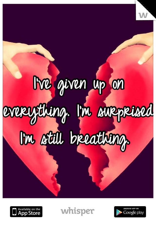 I've given up on everything. I'm surprised I'm still breathing.