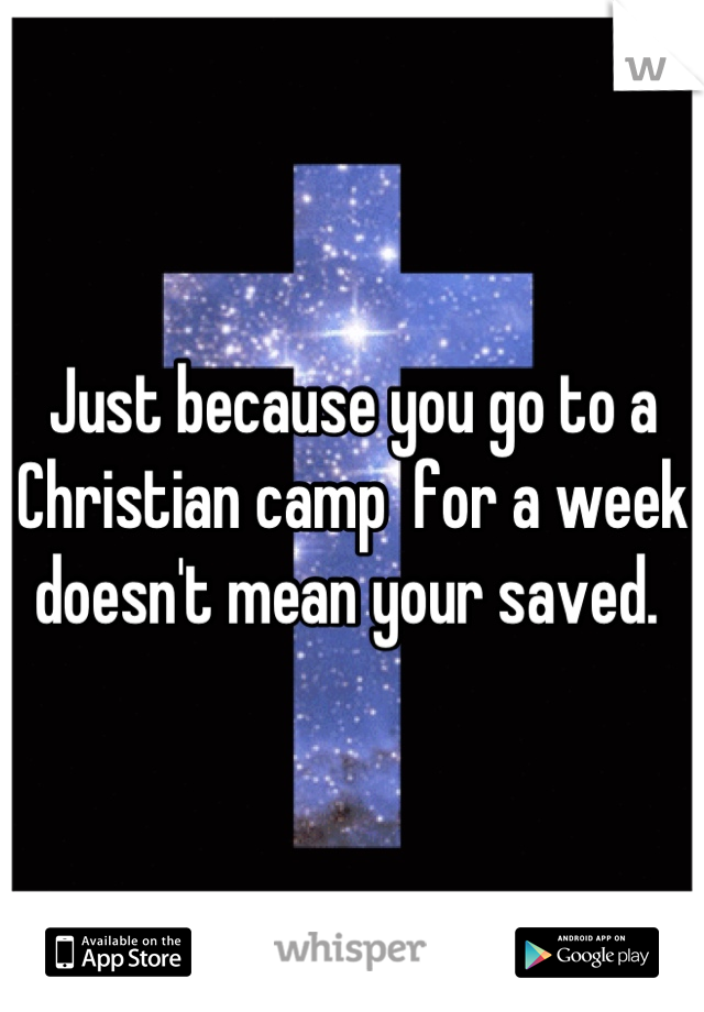 Just because you go to a Christian camp  for a week doesn't mean your saved.