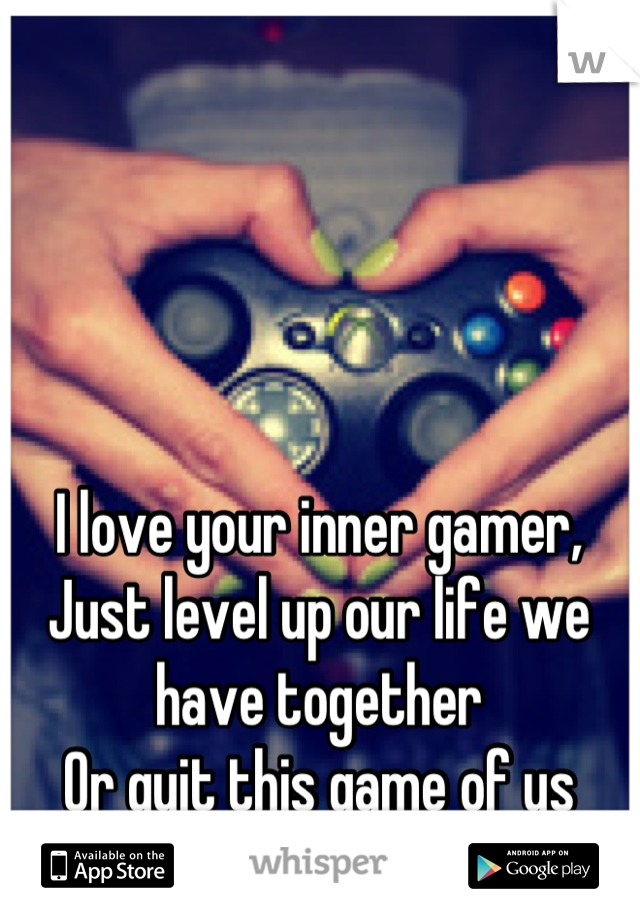 I love your inner gamer, Just level up our life we have together Or quit this game of us