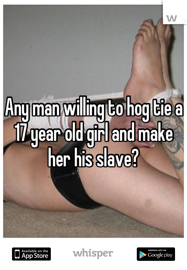 Any man willing to hog tie a 17 year old girl and make her his slave?