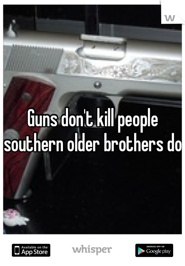 Guns don't kill people southern older brothers do