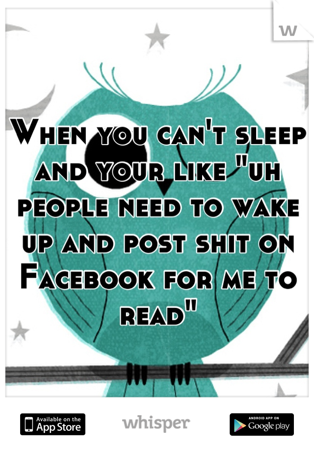 """When you can't sleep and your like """"uh people need to wake up and post shit on Facebook for me to read"""""""