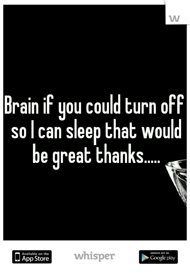 Brain if you could turn off so I can sleep that would be great thanks.....