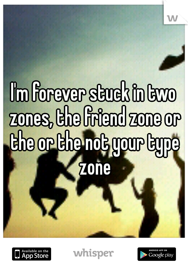 I'm forever stuck in two zones, the friend zone or the or the not your type zone