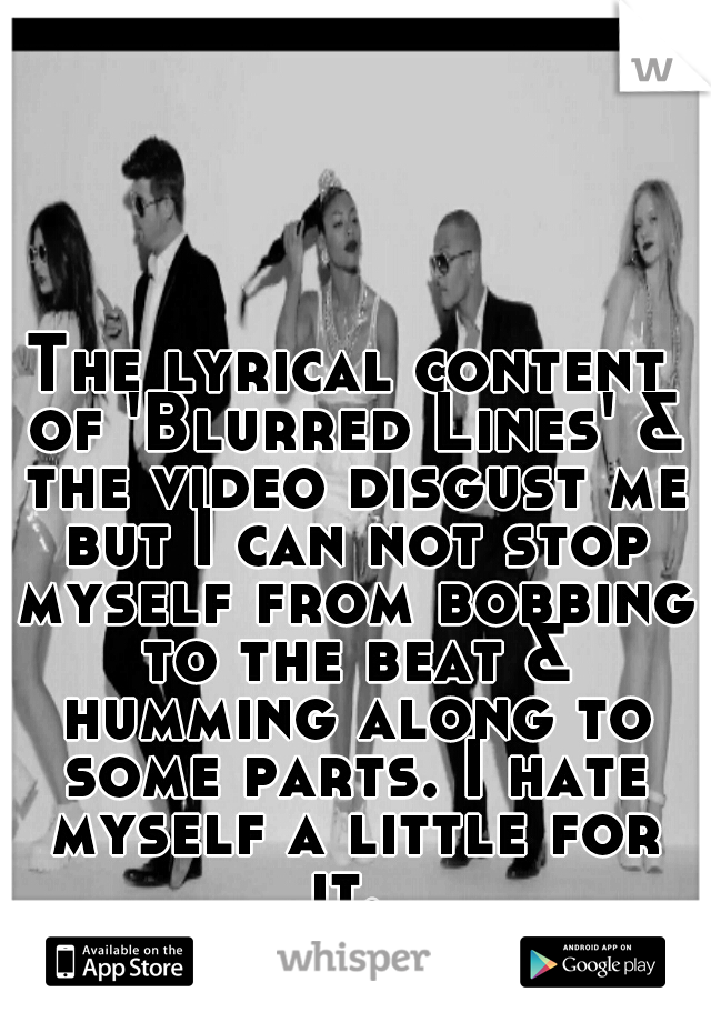 The lyrical content of 'Blurred Lines' & the video disgust me but I can not stop myself from bobbing to the beat & humming along to some parts. I hate myself a little for it.