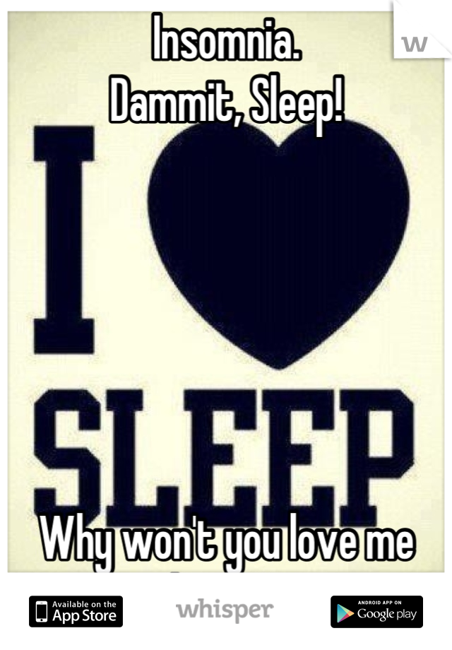 Insomnia.  Dammit, Sleep!       Why won't you love me back?!!