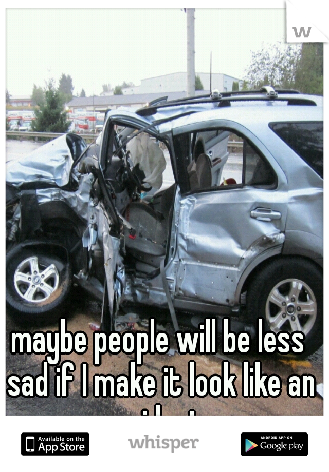 maybe people will be less sad if I make it look like an accident.