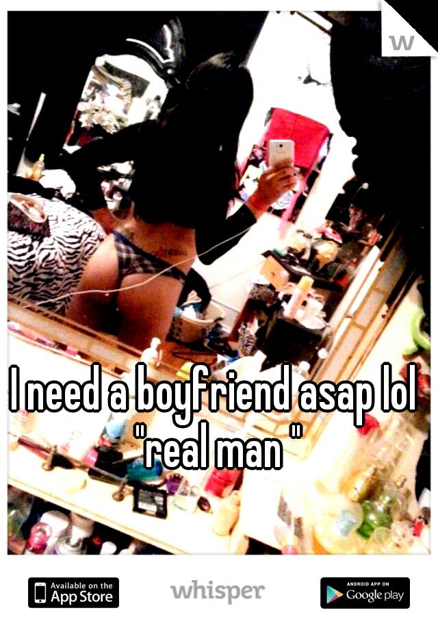 "I need a boyfriend asap lol ""real man """