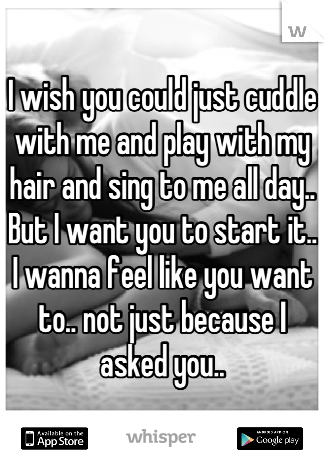 I wish you could just cuddle with me and play with my hair and sing to me all day.. But I want you to start it.. I wanna feel like you want to.. not just because I asked you..