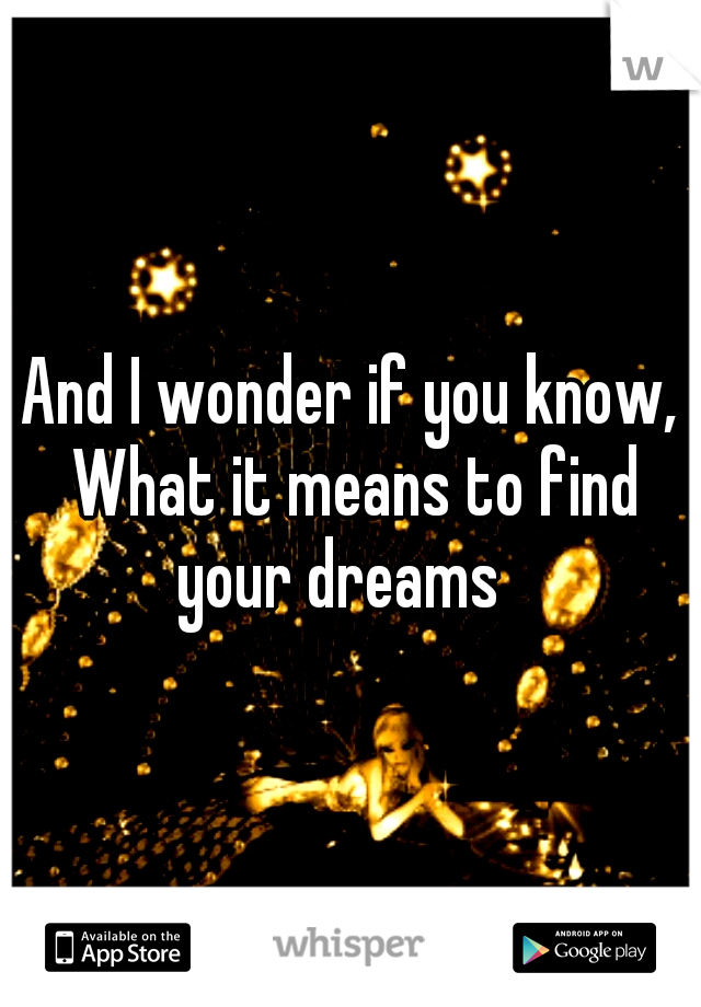 And I wonder if you know, What it means to find your dreams