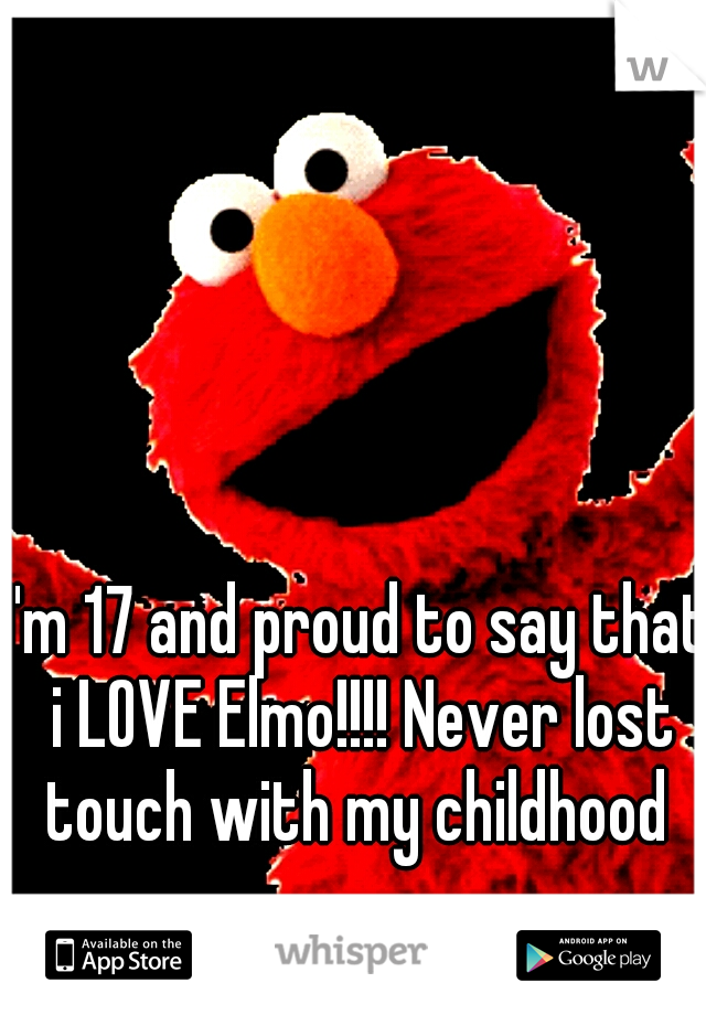 I'm 17 and proud to say that i LOVE Elmo!!!! Never lost touch with my childhood