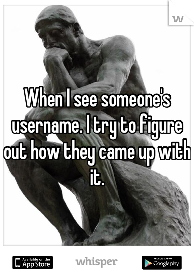 When I see someone's username. I try to figure out how they came up with it.
