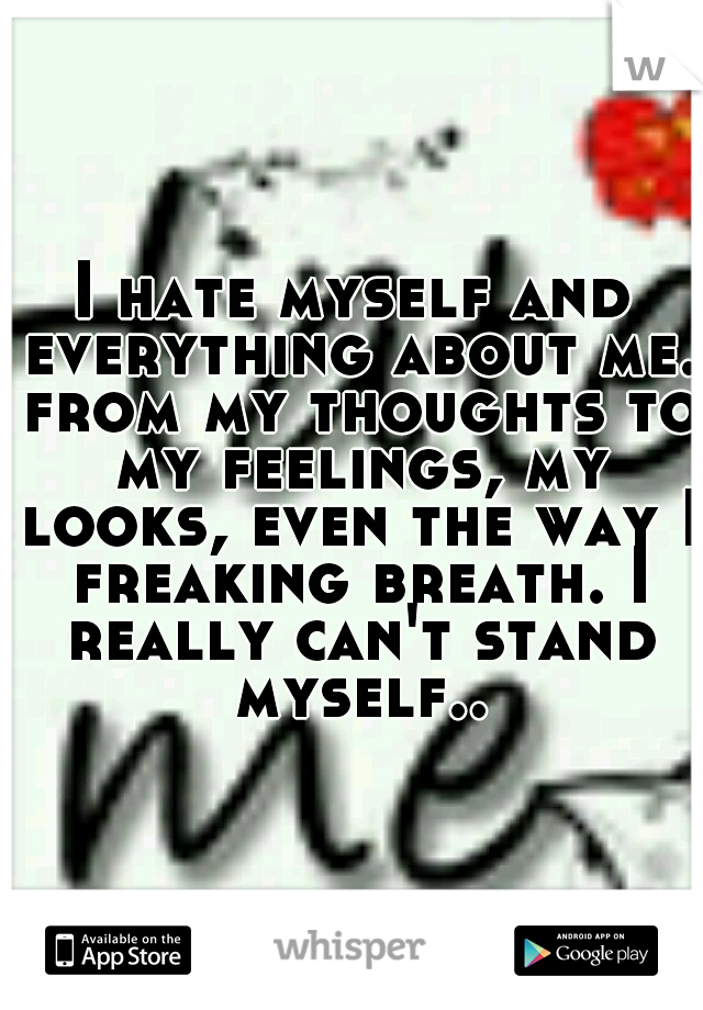 I hate myself and everything about me. from my thoughts to my feelings, my looks, even the way I freaking breath. I really can't stand myself..