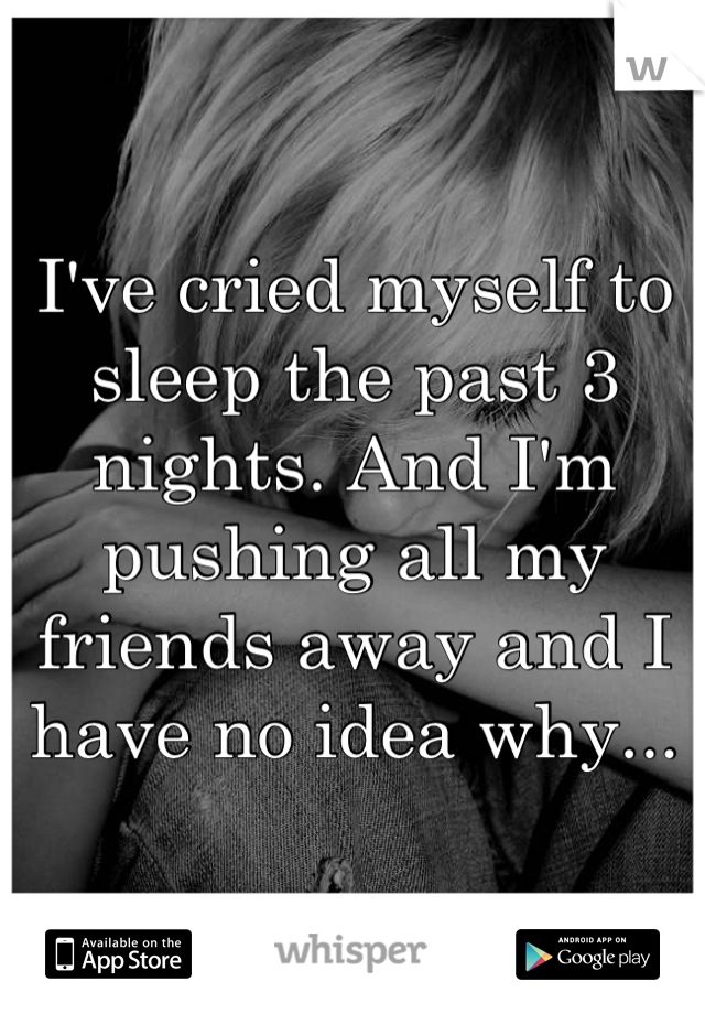 I've cried myself to sleep the past 3 nights. And I'm pushing all my friends away and I have no idea why...