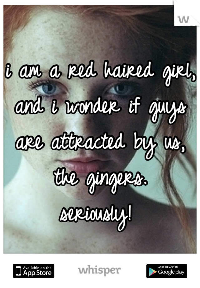 i am a red haired girl, and i wonder if guys are attracted by us, the gingers.  seriously!