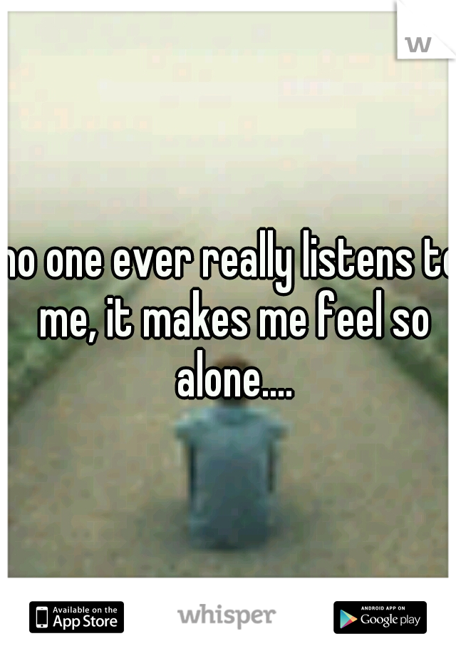 no one ever really listens to me, it makes me feel so alone....