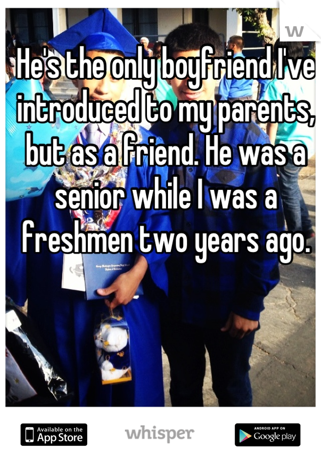 He's the only boyfriend I've introduced to my parents, but as a friend. He was a senior while I was a freshmen two years ago.