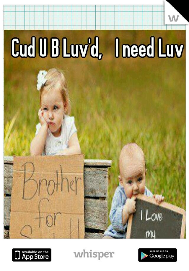Cud U B Luv'd,  I need Luv