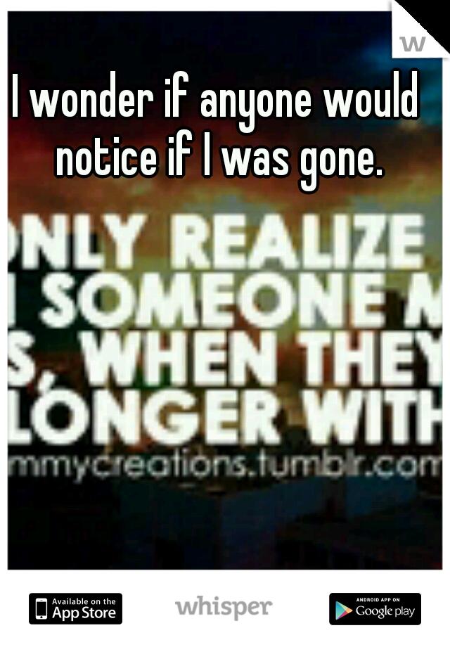 I wonder if anyone would notice if I was gone.