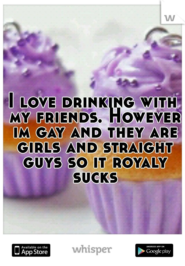 I love drinking with my friends. However im gay and they are girls and straight guys so it royaly sucks