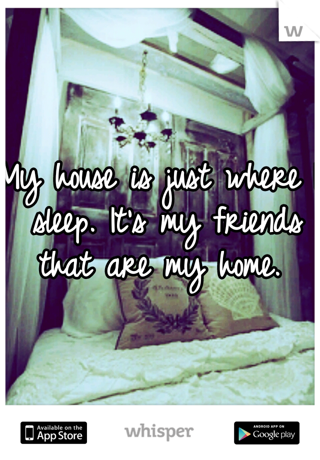 My house is just where I sleep. It's my friends that are my home.