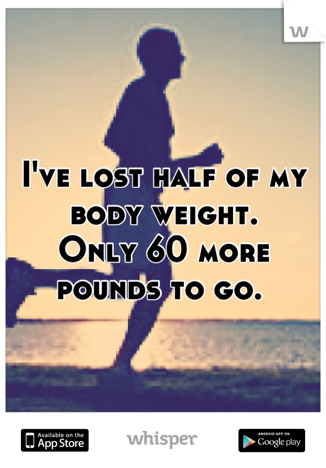 I've lost half of my body weight. Only 60 more pounds to go.