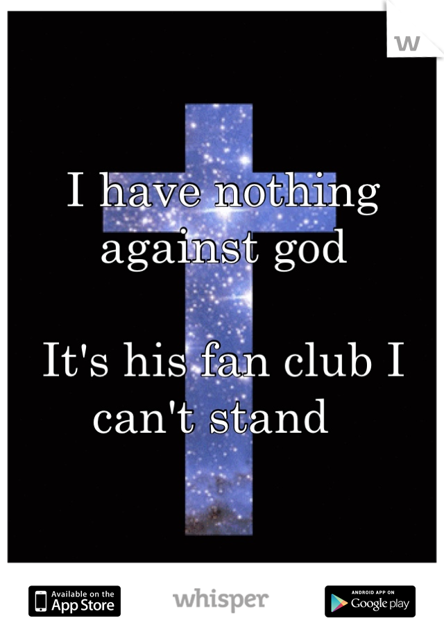 I have nothing against god   It's his fan club I can't stand