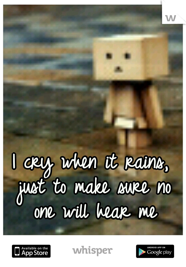 I cry when it rains, just to make sure no one will hear me
