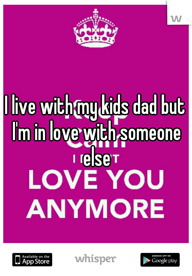 I live with my kids dad but I'm in love with someone else