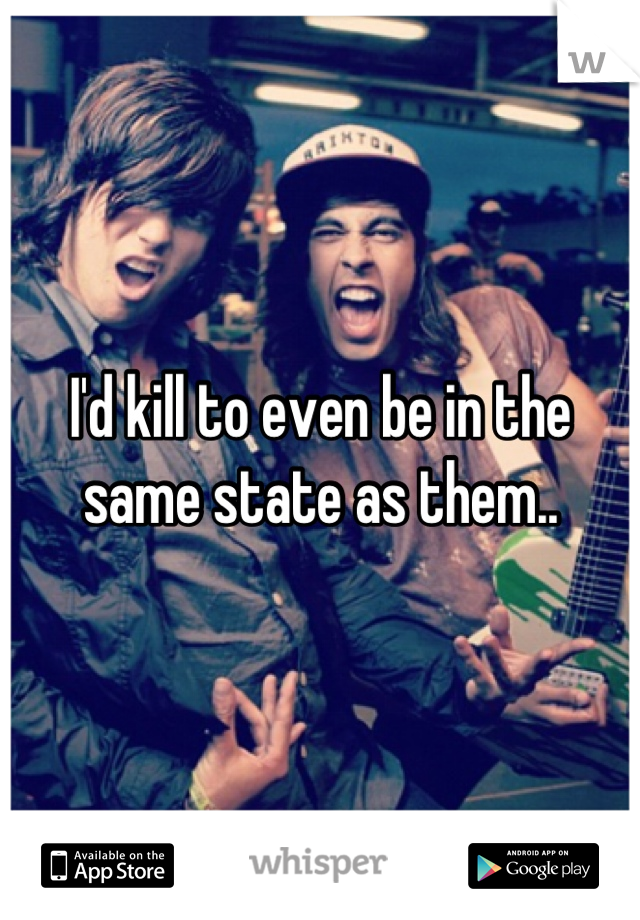 I'd kill to even be in the same state as them..