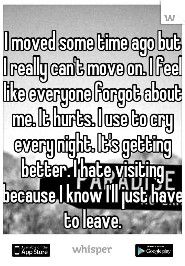 I moved some time ago but I really can't move on. I feel like everyone forgot about me. It hurts. I use to cry every night. It's getting better. I hate visiting because I know I'll just have to leave.