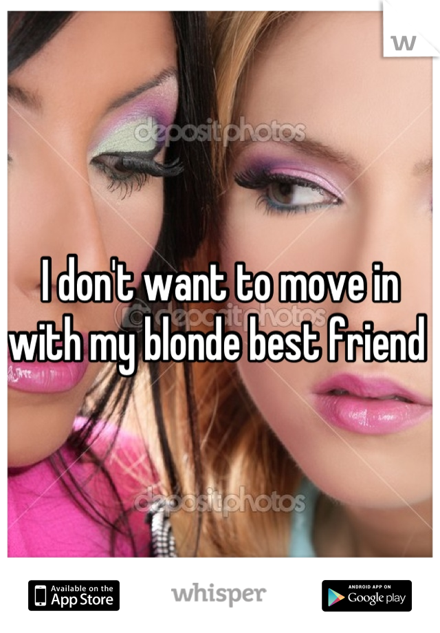 I don't want to move in with my blonde best friend
