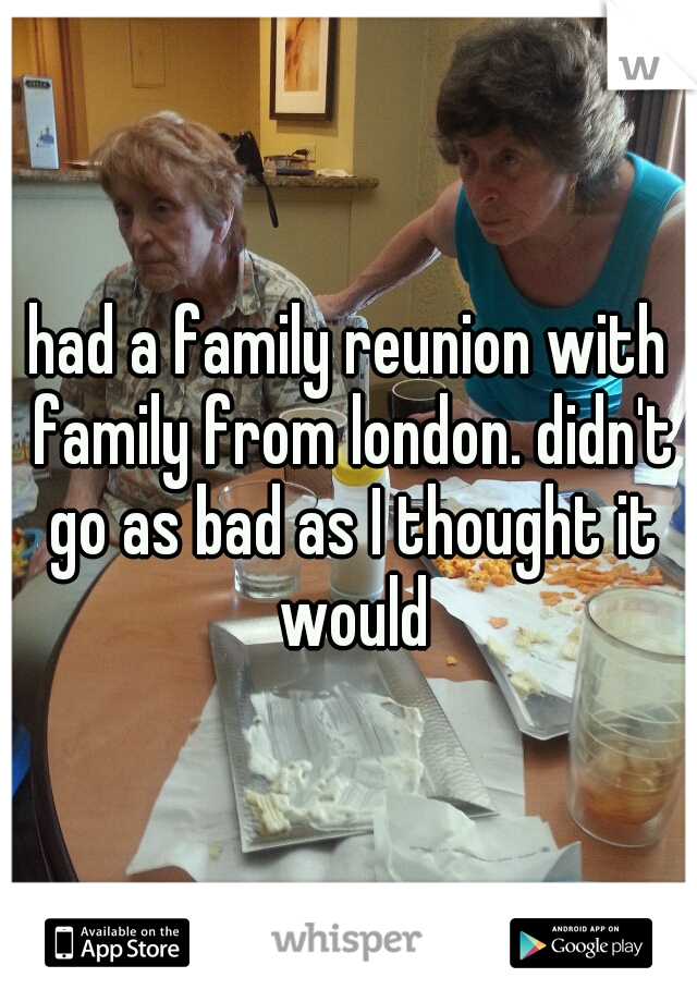 had a family reunion with family from london. didn't go as bad as I thought it would