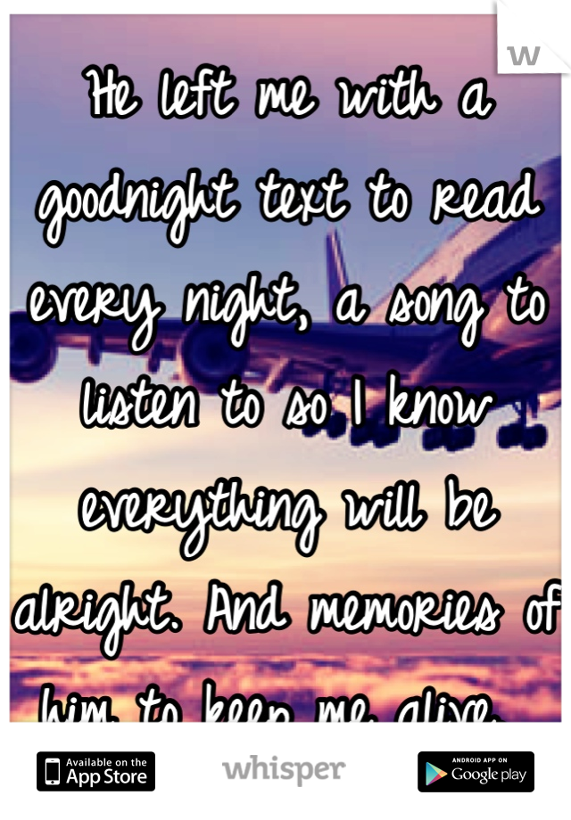 He left me with a goodnight text to read every night, a song to listen to so I know everything will be alright. And memories of him to keep me alive.