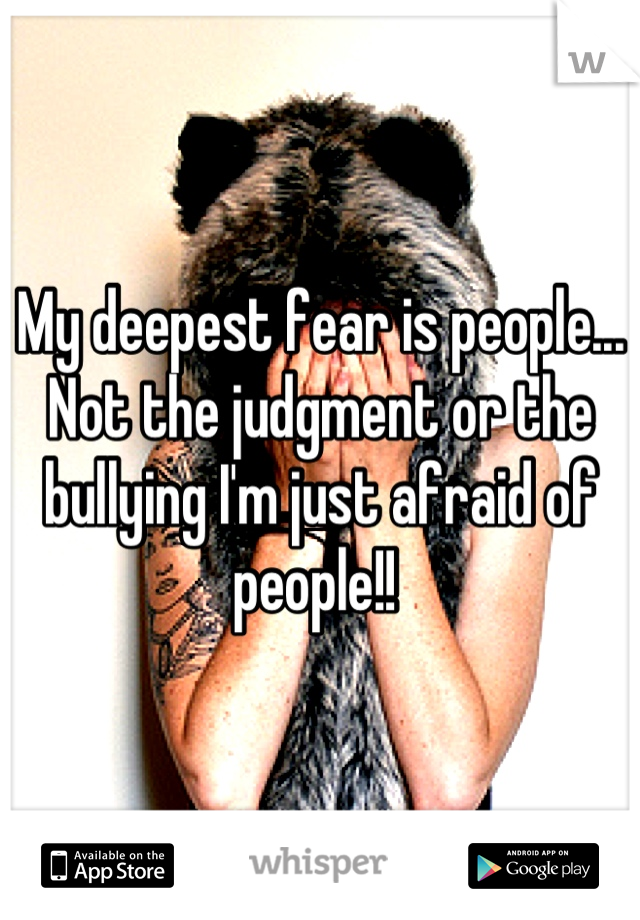 My deepest fear is people... Not the judgment or the bullying I'm just afraid of people!!
