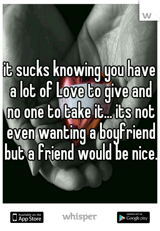 it sucks knowing you have a lot of Love to give and no one to take it... its not even wanting a boyfriend but a friend would be nice.