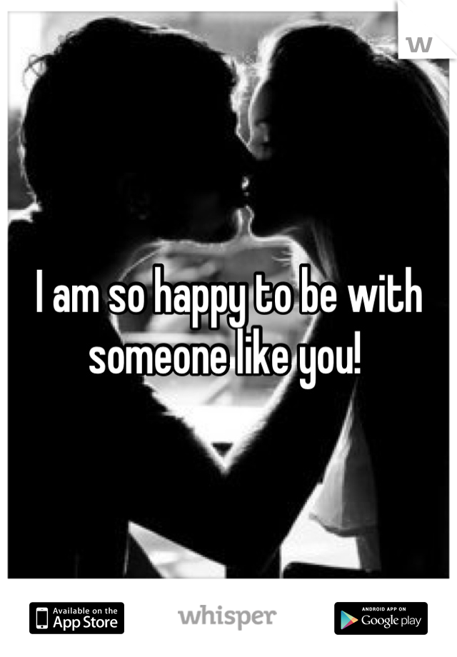 I am so happy to be with someone like you!