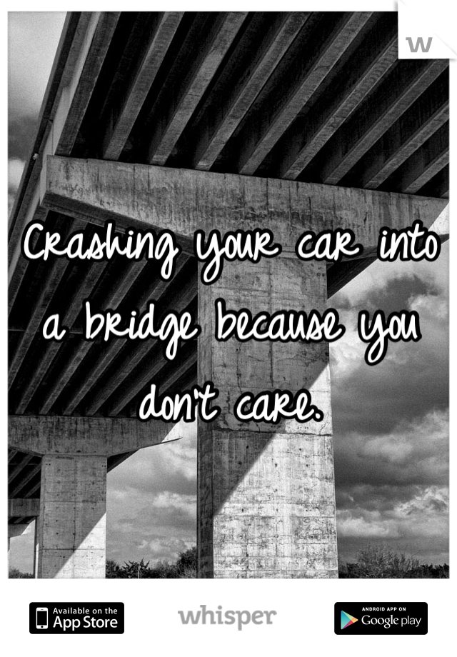 Crashing your car into a bridge because you don't care.