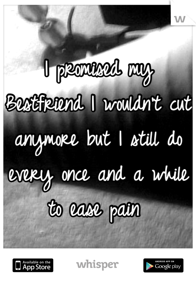 I promised my Bestfriend I wouldn't cut anymore but I still do every once and a while to ease pain