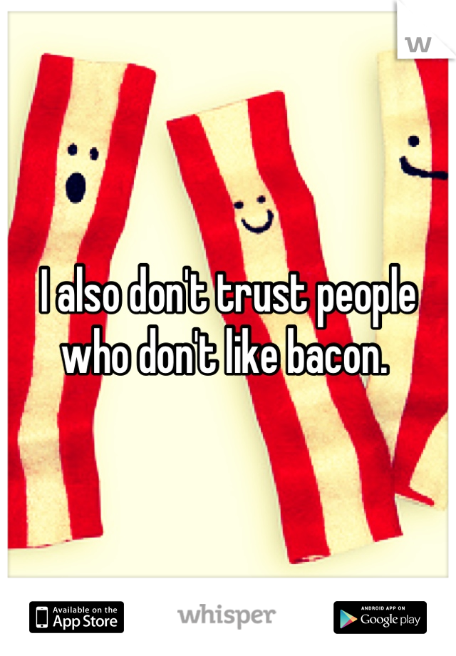 I also don't trust people who don't like bacon.