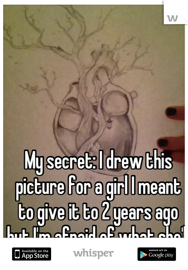My secret: I drew this picture for a girl I meant to give it to 2 years ago but I'm afraid of what she'll think