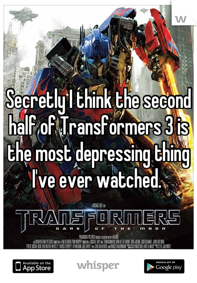 Secretly I think the second half of Transformers 3 is the most depressing thing I've ever watched.