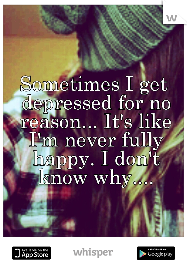 Sometimes I get depressed for no reason... It's like I'm never fully happy. I don't know why....
