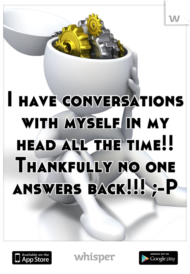 I have conversations with myself in my head all the time!! Thankfully no one answers back!!! ;-P