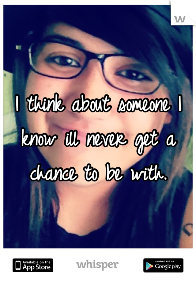 I think about someone I know ill never get a chance to be with.