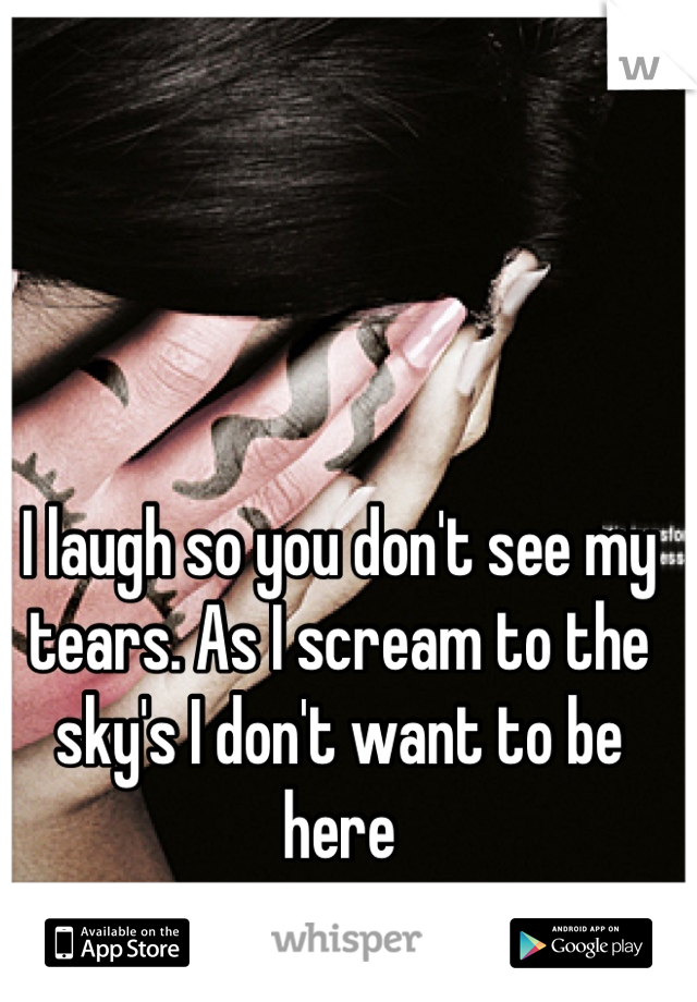 I laugh so you don't see my tears. As I scream to the sky's I don't want to be here