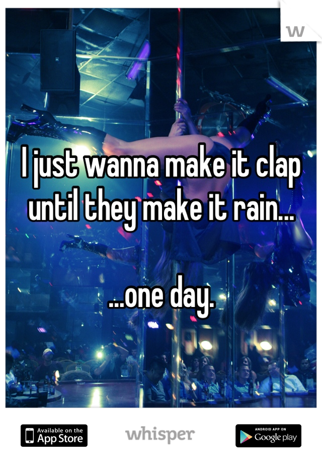 I just wanna make it clap until they make it rain...  ...one day.