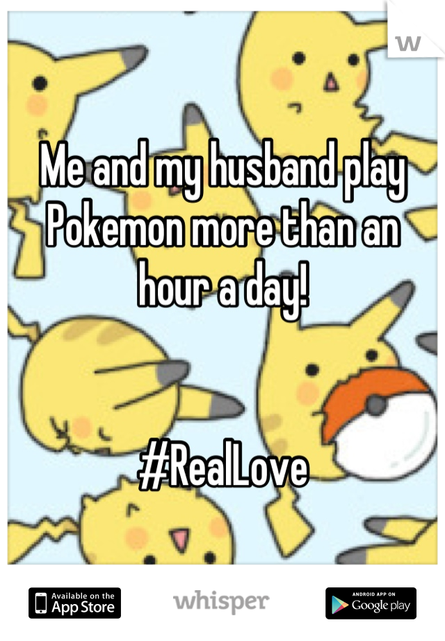 Me and my husband play Pokemon more than an hour a day!   #RealLove